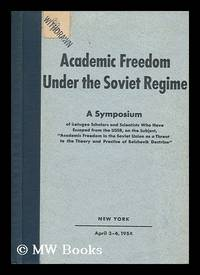 Academic Freedom under the Soviet Regime; a Symposium of Refugee Scholars and Scientists Who Have...