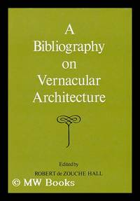 A Bibliography on Vernacular Architecture / Edited by Robert De Zouche Hall