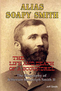 ALIAS SOAPY SMITH: The Life and Death of a Scoundrel by Jeff Smith - Paperback - First edition - October 2009 - from Klondike Research and Biblio.com