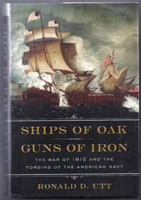 Ships of Oak, Guns of Iron.  The War of 1812 and the Forging of the American Navy