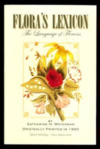 FLORA'S LEXICON: AN INTERPRETATION OF THE LANGUAGE AND SENTIMENT OF FLOWERS: WITH AN OUTLINE OF BOTANY, AND A POETICAL INTRODUCTION.  (THE LANGUAGE OF FLOWERS.) by  Catharine H.  (Catharine Harbeson.) Waterman - Paperback - Facsimilie Reprint - 2001 - from Capricorn Books (SKU: 30171)