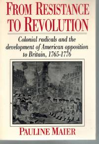 FROM RESISTANCE TO REVOLUTION Colonial Radicals and the Development of  American Opposition to Britain, 1765-1776
