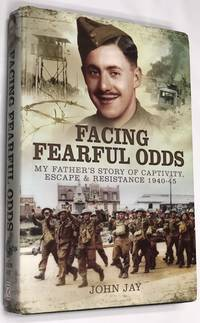 Facing Fearful Odds: My Father's Extraordinary Experiences of Captivity, Escape and...
