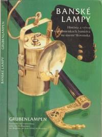 Banske Lampy: Historia a Vyvoj v Podmienkach Banictva na Uzemi Slovenska -  Grubenlampen: Geschichte und Entwicklung unter  den Bedingungen des  Bergbaus auf dem Gebiet der Slowakei