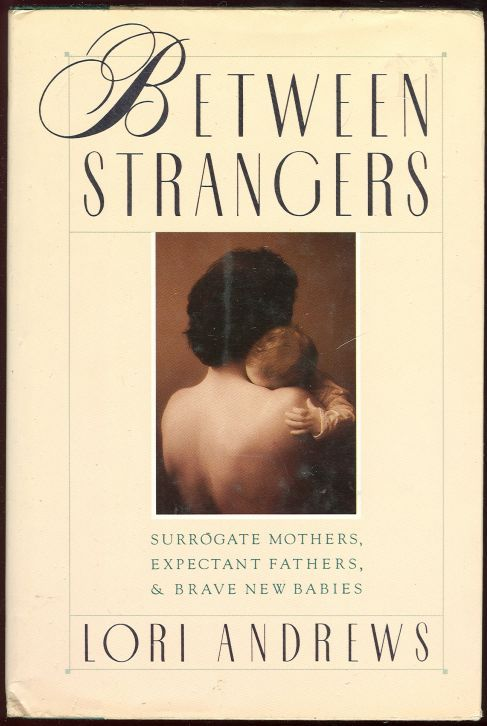 BETWEEN STRANGERS Surrogate Mothers, Expectant Fathers, and Brave New Babies, Andrews, Lori