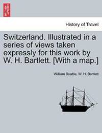 Switzerland. Illustrated in a series of views taken expressly for this work by W. H. Bartlett....
