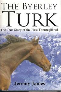 The Byerley Turk.  The True Story of the First Thoroughbred