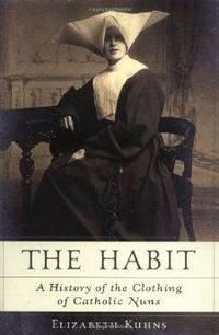 Habit, The : A History of the Clothing of Catholic Nuns