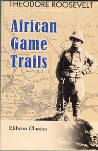 African Game Trails: An Account of the African Wanderings of an American Hunter Naturalist