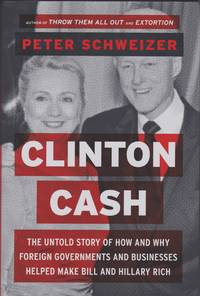 Clinton Cash. The Untold Story of How And Why Foreign Governments And businesses Helped Make Bill And Hillary Rich