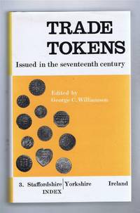 TRADE TOKENS, Issued in the Seventeenth Century In England, Wales, and Ireland by Corporations, Merchants, Tradesmen etc. A New and Revised Edition of William Boyne's Work Vol. III Staffordshire - Yorkshire