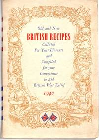Old and New British Recipes; Collected for Your Pleasure and Compiled for your Convenience to Aid British Ware Relief 1940