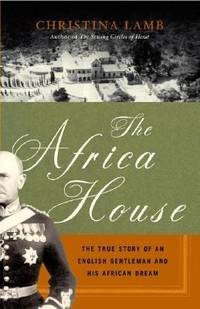 The Africa House : The True Story of an English Gentleman and His African Dream
