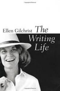 The Writing Life by Ellen Gilchrist - 2005-05-03