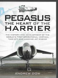 Pegasus the Heart of the Harrier: The History and Development of the World's First Operational...