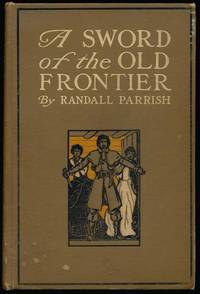 A Sword of the Old Frontier: A Tale of Fort Chartres and Detroit -- Being a Plain Account of Sundry Adventures befalling Chevalier Raoul de Coubert, one time Captain in the Hussars of Languedoc, during the year 1763 by  Randall PARRISH - First Edition - 1905 - from Main Street Fine Books & Manuscripts, ABAA and Biblio.co.uk