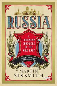 Russia : A 1,000-Year Chronicle of the Wild East by Martin Sixsmith - 2013