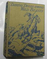 Daring Deeds Among Wild Beasts. True Stories Of Adventure And Pluck In Many Parts Of The World