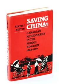 Saving China: Canadian Missionaries In The Middle Kingdom 1888-1959