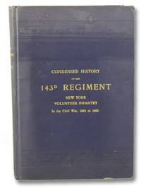 A Condensed History of the 143d Regiment New York Volunteer Infantry, of the Civil War 1861-1865. Together with a Register or Roster of All the Members of the Regiment, and the War Record of Each Member, as Recorded in the Adjutant-General's Office, at Albany, N.Y. [143rd]
