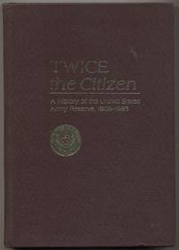 Twice the Citizen: A History of the United States Army Reserve, 1908-1983 by  James T. and Richard B. Crossland CURRIE  - First edition  - 1984  - from Between the Covers- Rare Books, Inc. ABAA (SKU: 343301)