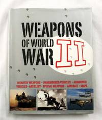 Weapons of World War II. Infantry Weapons, Unarmoured Vehicles, Armoured Vehicles, Artillery, Special Weapons, Aircraft, Ships