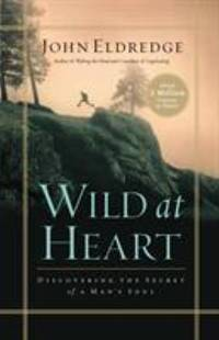 Wild at Heart: Discovering the Secret of a Man's Soul by Eldredge, John - 2006