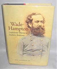Wade Hampton: Confederate Warrior to Southern Redeemer by Rod Andrew Jr - First Edition. - 2008 - from Books About The South and Biblio.co.uk