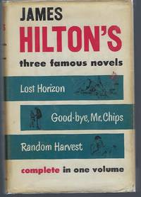 James Hilton's Three Famous Novels Complete in One Volume: Lost Horizon ; Good bye  Mr. Chips ; Random Harvest