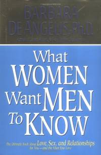 What Women Want Men to Know: The Ultimate Book about Love, Sex, and Relationships for You and the...