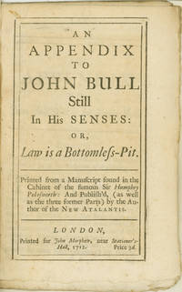 An Appendix to John Bull Still in his Senses: or, Law is a Bottomless Pit. Printed from a manuscript found in the cabinet of the famous Sir Humphry Polesworth: and publish'd, (as well as the three former parts) by the author of the New Atalantis