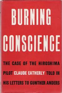 Burning Conscience The case of the Hiroshima pilot, Claude Eatherly, told in his letters to Gunther Anders
