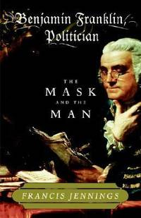 Benjamin Franklin  Politician : The Mask and the Man