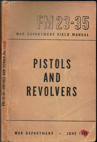 FM 23-35 PISTOLS AND REVOLVERS (WAR DEPARTMENT FIELD MANUAL) by War Department - Paperback - 1946 - from Sunset Books and Biblio.com