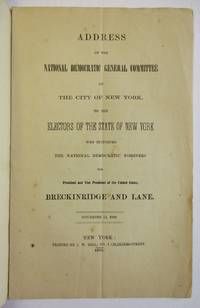ADDRESS OF THE NATIONAL DEMOCRATIC GENERAL COMMITTEE OF THE CITY OF NEW YORK, TO THE ELECTORS OF THE STATE OF NEW YORK WHO SUPPORTED THE NATIONAL DEMOCRATIC NOMINEES FOR PRESIDENT AND VICE PRESIDENT OF THE UNITED STATES, BRECKINRIDGE AND LANE. NOVEMBER 14, 1860