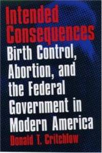 Intended Consequences: Birth Control, Abortion, and the Federal Government in Modern America by Donald T. Critchlow - 1999-09-05