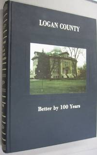 Logan County: Better by 100 years : a centennial history of Logan County, Colorado, 1887-1987