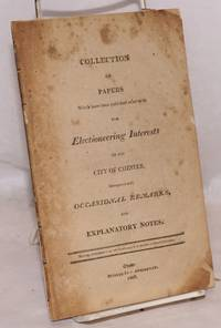 Collection of Papers Which have been published relative to the Electioneering Interests in the City of Chester. Interspersed with Occasional Remarks, and Explanatory Notes
