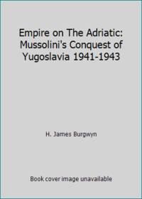 Empire on The Adriatic: Mussolini's Conquest of Yugoslavia 1941-1943