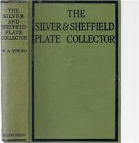 The Silver And Sheffield Plate Collector: A Guide to English Domestic Metal Work in Old Silver and Old Sheffield Plate