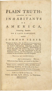 PLAIN TRUTH; ADDRESSED TO THE INHABITANTS OF AMERICA, CONTAINING, REMARKS ON A LATE PAMPHLET, ENTITLED Common Sense. WHEREIN ARE SHEWN, THAT THE SCHEME OF INDEPENDENCE IS RUINOUS, DELUSIVE, AND IMPRACTICABLE.... WRITTEN BY CANDIDUS. [Issued with:] ADDITIONS TO PLAIN TRUTH...