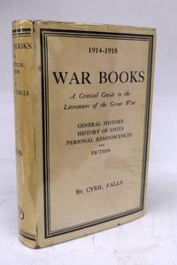War Books: A Critical Guide to the Literature of the Great War: General History, History of Units, Personal Reminiscences and Fiction