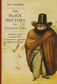 Black Doctors of Colonial Lima, The: Science, Race, and Writing in Colonial and Early Republican Peru