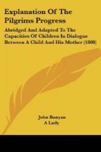 image of Explanation Of The Pilgrims Progress: Abridged And Adapted To The Capacities Of Children In Dialogue Between A Child And His Mother (1808)