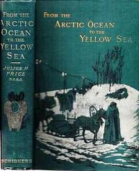 FROM THE ARCTIC OCEAN TO THE YELLOW SEA:  The Narrative of a Journey, in 1890 and 1891, across Siberia, Mongolia, the Gobi Desert, and North China.; With 142 Illustrations from Sketches by the Author