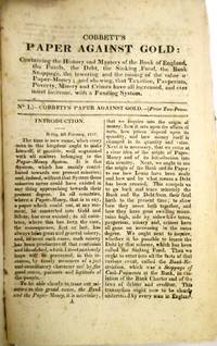 image of COBBETT'S PAPER AGAINST GOLD: CONTAINING THE HISTORY AND MYSTERY OF THE BANK OF ENGLAND, THE FUNDS, THE DEBT, THE SINKING FUND, THE BANK STOPPAGE, THE LOWERING AND THE RAISING OF THE VALUE OF PAPER-MONEY; AND SHEWING, THAT TAXATION, PAUPERISM, POVERTY, MISERY AND CRIMES HAVE ALL INCREASED, AND EVER MUST INCREASE, WITH A FUNDING SYSTEM
