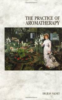 The Practice Of Aromatherapy: Classic Compendium of Plant Medicines and Their Healing Properties