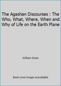The Agashan Discourses : The Who, What, Where, When and Why of Life on the Earth Plane