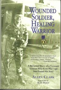 Wounded Soldier, Healing Warrior  A Personal Story of a Vietnam Veteran  Who Lost his Legs but...