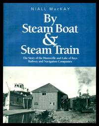 BY STEAM BOAT AND STEAM TRAIN - The Story of the Huntsville and Lake of Bays Railway and Navigation Companies